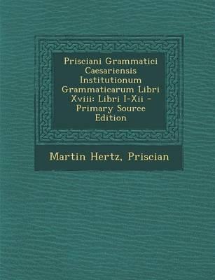 Prisciani Grammatici Caesariensis Institutionum Grammaticarum Libri XVIII