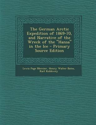 The German Arctic Expedition of 1869-70, and Narrative of the Wreck of the Hansa in the Ice - Primary Source Edition