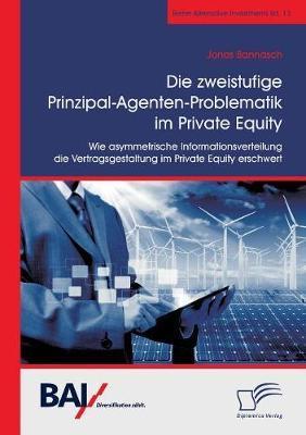 Die zweistufige Prinzipal-Agenten-Problematik im Private Equity. Wie asymmetrische Informationsverteilung die Vertragsgestaltung im Private Equity erschwert