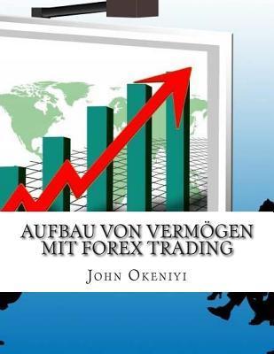 Aufbau Von Vermogen Mit Forex Trading