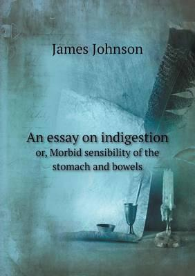 An Essay on Indigestion Or, Morbid Sensibility of the Stomach and Bowels