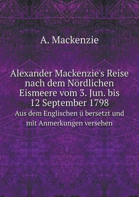 Alexander MacKenzie's Reise Nach Dem Nordlichen Eismeere Vom 3. Jun. Bis 12 September 1798 Aus Dem Englischen U Bersetzt Und Mit Anmerkungen Versehen