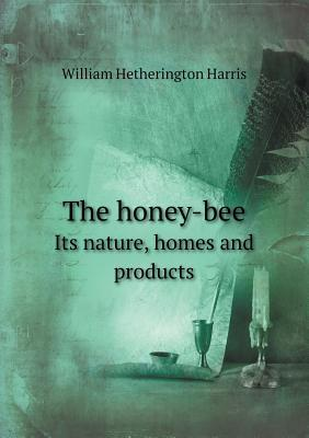 The Honey-Bee Its Nature, Homes and Products