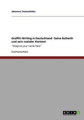 Graffiti Writing in Deutschland. Seine Ästhetik und sein sozialer Kontext