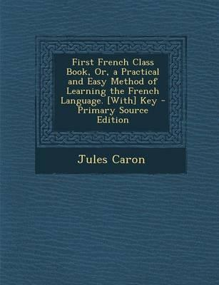 First French Class Book, Or, a Practical and Easy Method of Learning the French Language. [With] Key