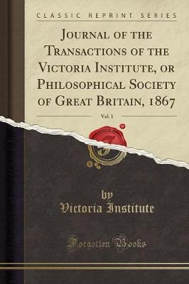Journal of the Transactions of the Victoria Institute, or Philosophical Society of Great Britain, 1867, Vol. 1 (Classic Reprint)