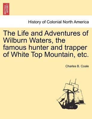 The Life and Adventures of Wilburn Waters, the famous hunter and trapper of White Top Mountain, etc.