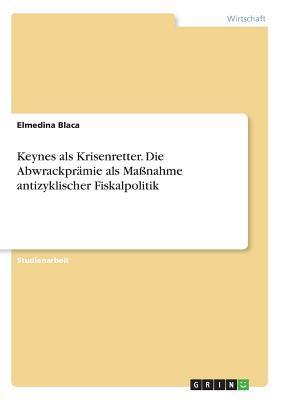 Keynes als Krisenretter. Die Abwrackprämie als Maßnahme antizyklischer Fiskalpolitik