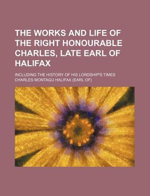 The Works and Life of the Right Honourable Charles, Late Earl of Halifax; Including the History of His Lordship's Times