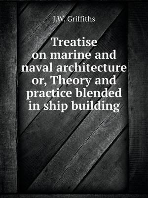Treatise on Marine and Naval Architecture Or, Theory and Practice Blended in Ship Building