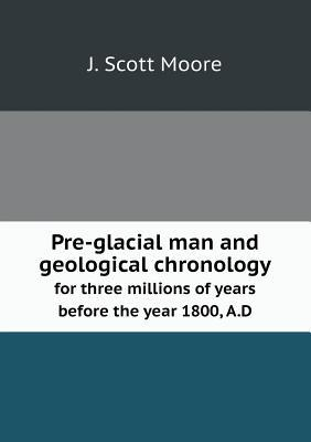 Pre-Glacial Man and Geological Chronology for Three Millions of Years Before the Year 1800, A.D