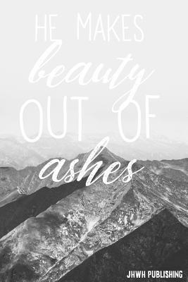 He Makes Beauty Out Of Ashes
