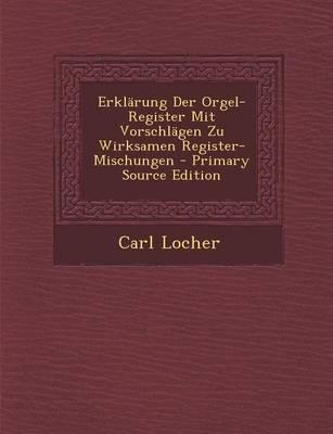 Erklarung Der Orgel-Register Mit Vorschlagen Zu Wirksamen Register-Mischungen - Primary Source Edition