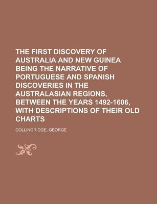 The First Discovery of Australia and New Guinea Being the Narrative of Portuguese and Spanish Discoveries in the Australasian Regions,