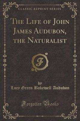 The Life of John James Audubon, the Naturalist (Classic Reprint)