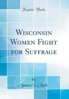 Wisconsin Women Fight for Suffrage (Classic Reprint)