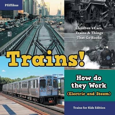 Trains! How Do They Work (Electric and Steam)? Trains for Kids Edition - Children's Cars, Trains & Things That Go Books