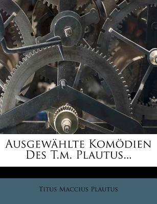 Ausgewahlte Komodien Des T.M. Plautus.