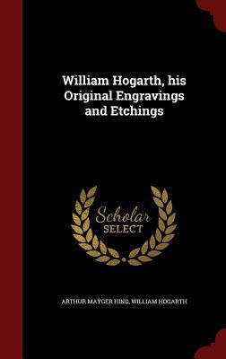 William Hogarth, His Original Engravings and Etchings