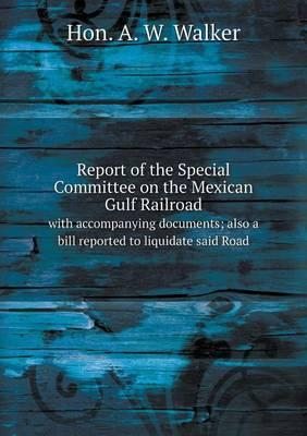 Report of the Special Committee on the Mexican Gulf Railroad with Accompanying Documents; Also a Bill Reported to Liquidate Said Road
