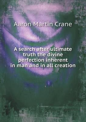 A Search After Ultimate Truth the Divine Perfection Inherent in Man and in All Creation