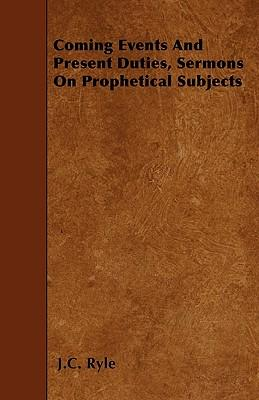 Coming Events And Present Duties, Sermons On Prophetical Subjects