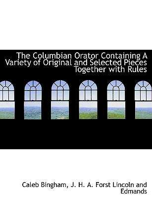 The Columbian Orator Containing A Variety of Original and Selected Pieces Together with Rules
