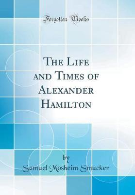 The Life and Times of Alexander Hamilton (Classic Reprint)