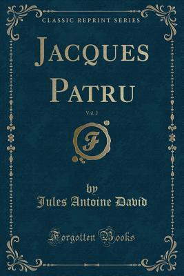 Jacques Patru, Vol. 2 (Classic Reprint)