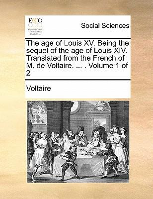 The Age of Louis XV. Being the Sequel of the Age of Louis XIV. Translated from the French of M. de Voltaire. Volume 1 of 2