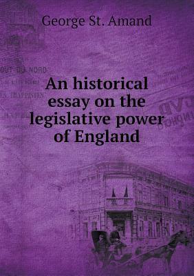 An Historical Essay on the Legislative Power of England