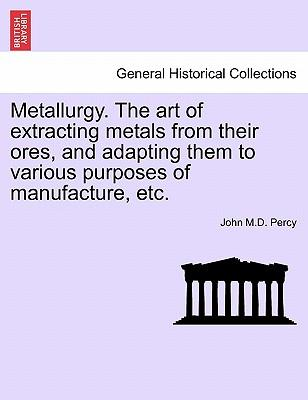 Metallurgy. the Art of Extracting Metals from Their Ores, and Adapting Them to Various Purposes of Manufacture, Etc