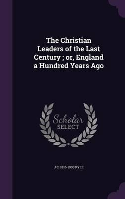 The Christian Leaders of the Last Century; Or, England a Hundred Years Ago
