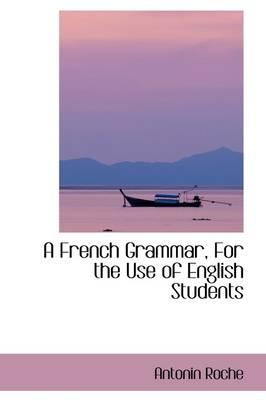 A French Grammar, for the Use of English Students
