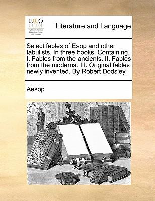 Select Fables of ESOP and Other Fabulists. in Three Books. Containing, I. Fables from the Ancients. II. Fables from the Moderns. III. Original Fables