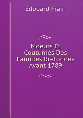 Moeurs Et Coutumes Des Familles Bretonnes Avant 1789