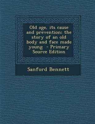 Old Age, Its Cause and Prevention; The Story of an Old Body and Face Made Young - Primary Source Edition