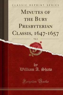 Minutes of the Bury Presbyterian Classis, 1647-1657, Vol. 2 (Classic Reprint)