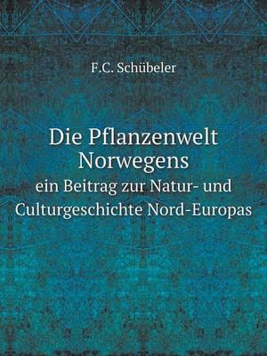 Die Pflanzenwelt Norwegens Ein Beitrag Zur Natur- Und Culturgeschichte Nord-Europas