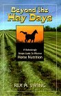 Beyond the Hay Days. A Refreshingly Simple Guide to Effective Horse Nutrition.