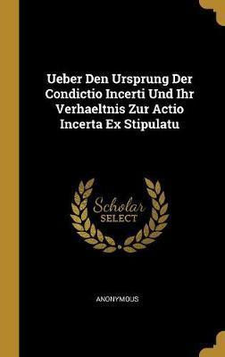 Ueber Den Ursprung Der Condictio Incerti Und Ihr Verhaeltnis Zur Actio Incerta Ex Stipulatu