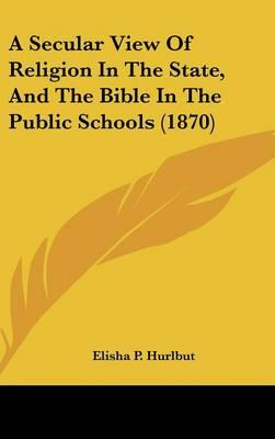 A Secular View Of Religion In The State, And The Bible In The Public Schools (1870)
