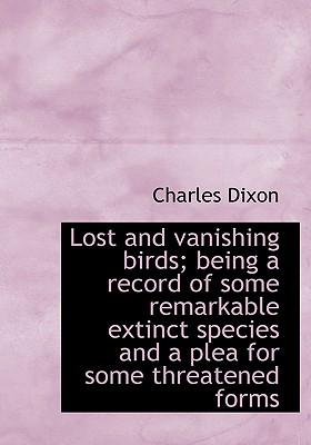 Lost and Vanishing Birds; Being a Record of Some Remarkable Extinct Species and a Plea for Some Thre