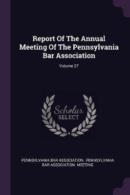 Report of the Annual Meeting of the Pennsylvania Bar Association; Volume 27