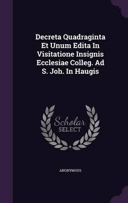 Decreta Quadraginta Et Unum Edita in Visitatione Insignis Ecclesiae Colleg. Ad S. Joh. in Haugis