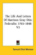 The Life and Letters of Harrison Gray Otis, Federalist 1765-1848
