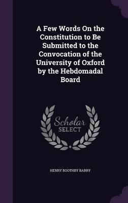 A Few Words on the Constitution to Be Submitted to the Convocation of the University of Oxford by the Hebdomadal Board
