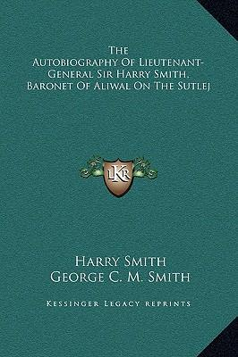 The Autobiography of Lieutenant-General Sir Harry Smith, Baronet of Aliwal on the Sutlej