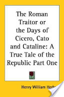 The Roman Traitor Or the Days of Cicero, Cato and Cataline