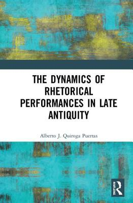 The Dynamics of Rhetorical Performances in Late Antiquity